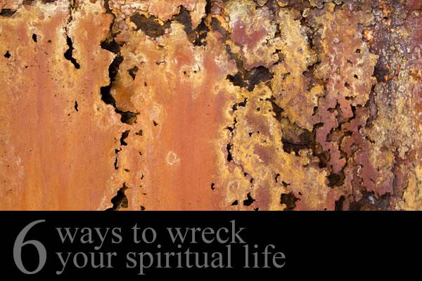 Six Ways to Wreck Your Spiritual Life