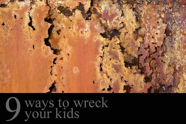 Nine Ways to Wreck Your Kids